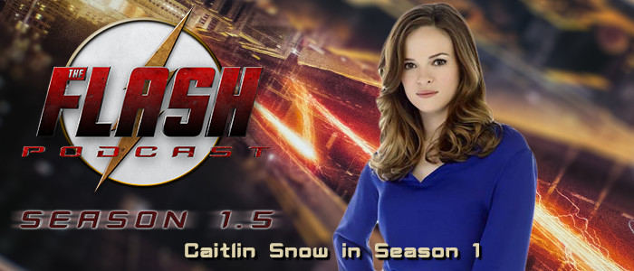 The Flash Podcast Season 1.5 – Caitlin Snow in Season 1